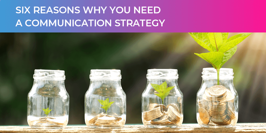 Money jars with plants showing growth and title SIX REASONS WHY YOU NEED A COMMUNICATIONS STRATEGY