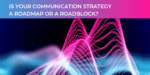 Is your communication strategy a roadmap or roadblock?