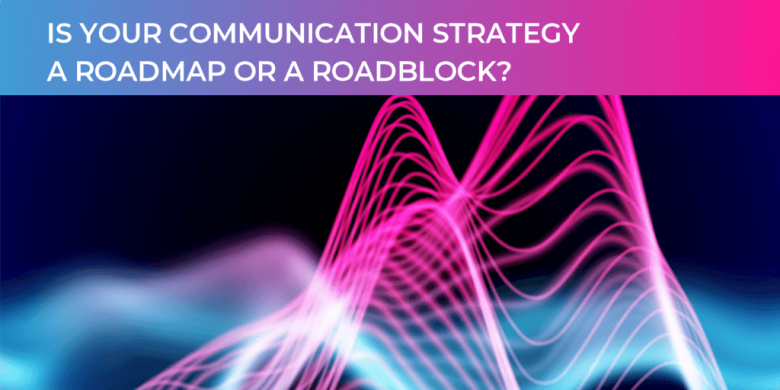Is your communication strategy a roadmap or roadblock