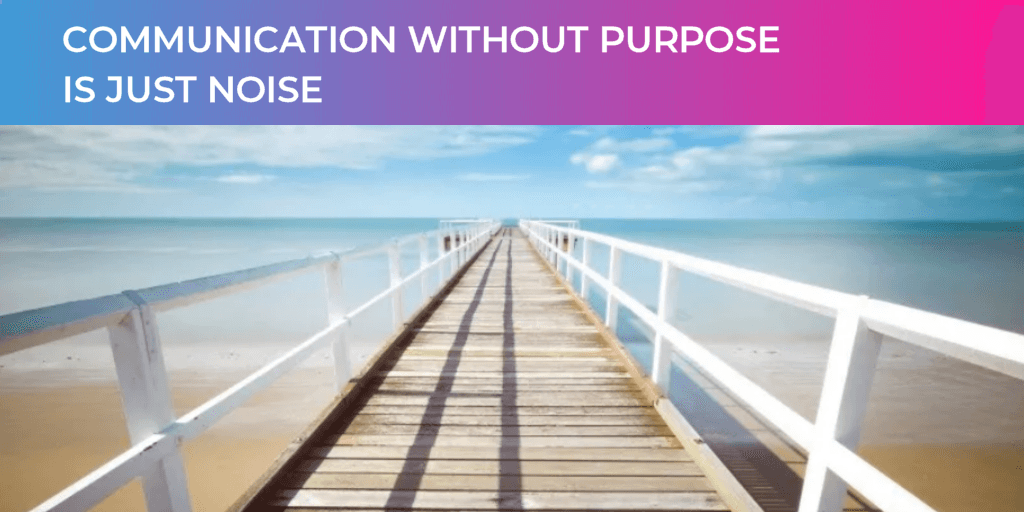 Communication Without Purpose Is Just Noise