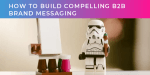 How to build compelling B2B brand messaging (part two of two)