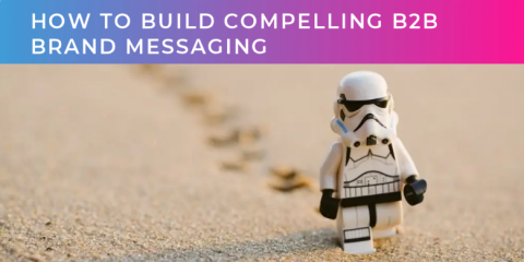 How to build compelling B2B brand messaging (part one of two)