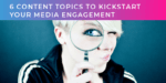 Think your company has nothing newsworthy to talk about…? 6 content topics to kickstart your media engagement.
