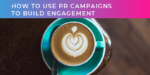 PR Campaigns to build engagement