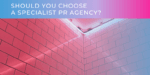 Should You Choose A Specialist PR Agency?