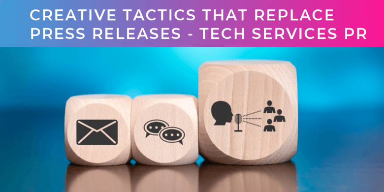 What creative tactics replace the press release for tech services PR?
