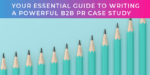 Your essential guide to writing a powerful B2B case study